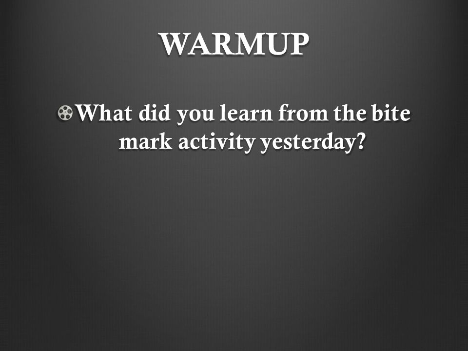 WARMUP What did you learn from the bite mark activity yesterday?