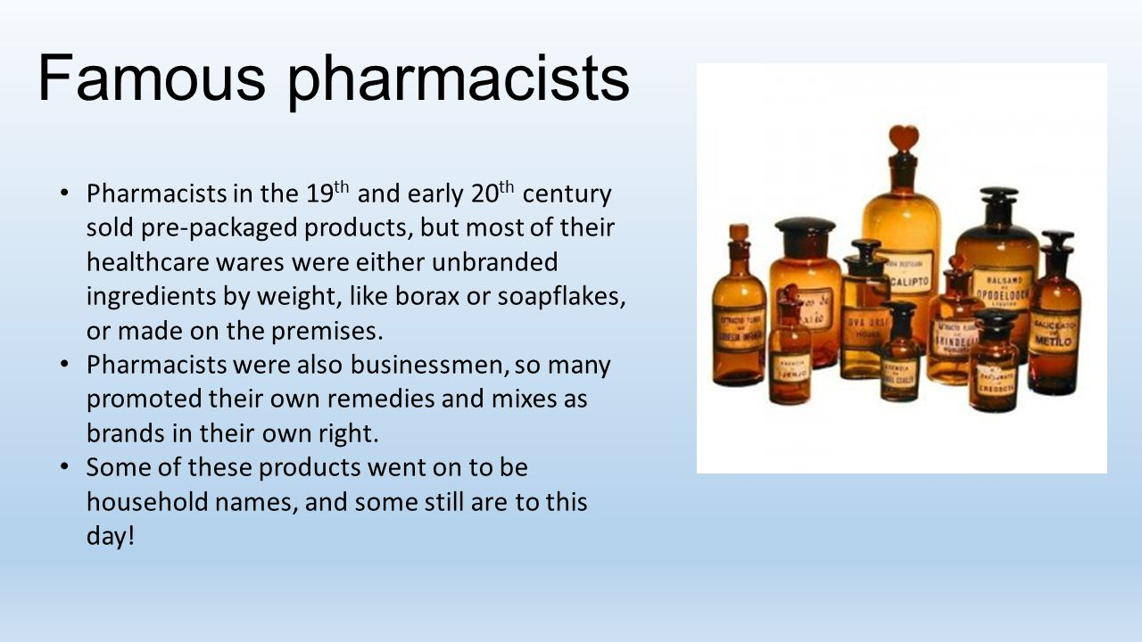 Famous pharmacists Pharmacists in the 19 th and early 20 th century sold pre-packaged products, but most of their healthcare wares were either unbranded ingredients by weight, like borax or soapflakes, or made on the premises.
