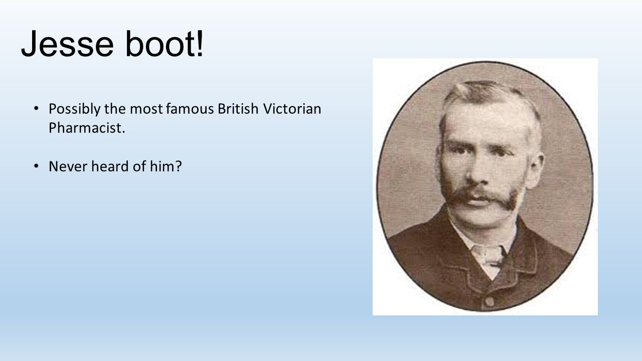 Jesse boot! Possibly the most famous British Victorian Pharmacist. Never heard of him