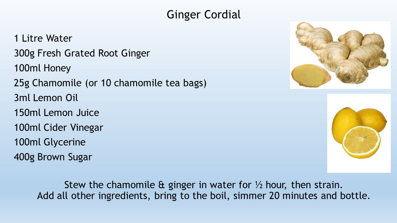 Ginger Cordial 1 Litre Water 300g Fresh Grated Root Ginger 100ml Honey 25g Chamomile (or 10 chamomile tea bags) 3ml Lemon Oil 150ml Lemon Juice 100ml Cider Vinegar 100ml Glycerine 400g Brown Sugar Stew the chamomile & ginger in water for ½ hour, then strain.