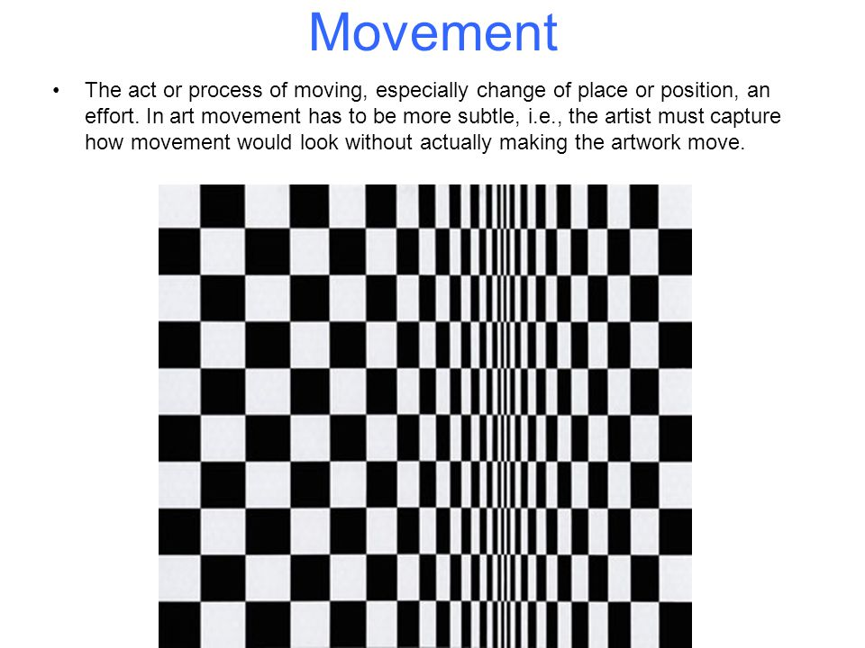 Movement The act or process of moving, especially change of place or position, an effort. In art movement has to be more subtle, i.e., the artist must