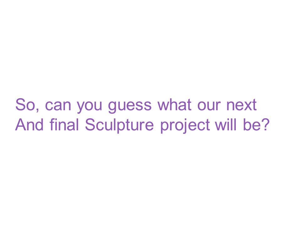 So, can you guess what our next And final Sculpture project will be?