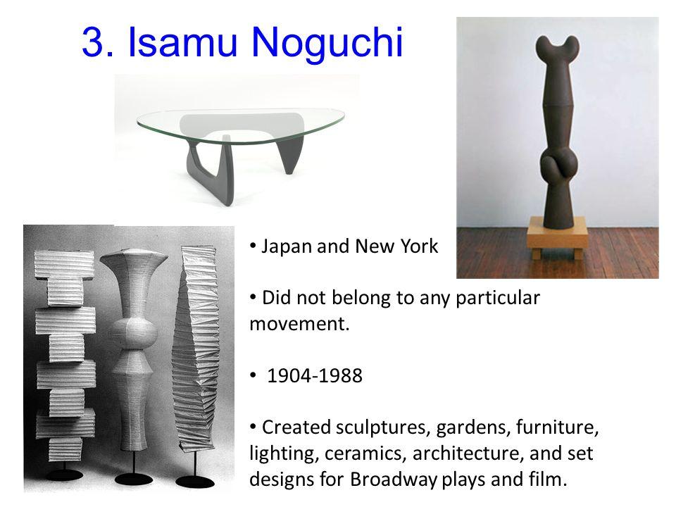 3. Isamu Noguchi Japan and New York Did not belong to any particular movement. 1904-1988 Created sculptures, gardens, furniture, lighting, ceramics, a