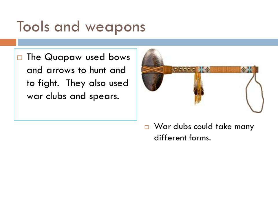 Tools and weapons  The Quapaw used bows and arrows to hunt and to fight. They also used war clubs and spears.  War clubs could take many different f