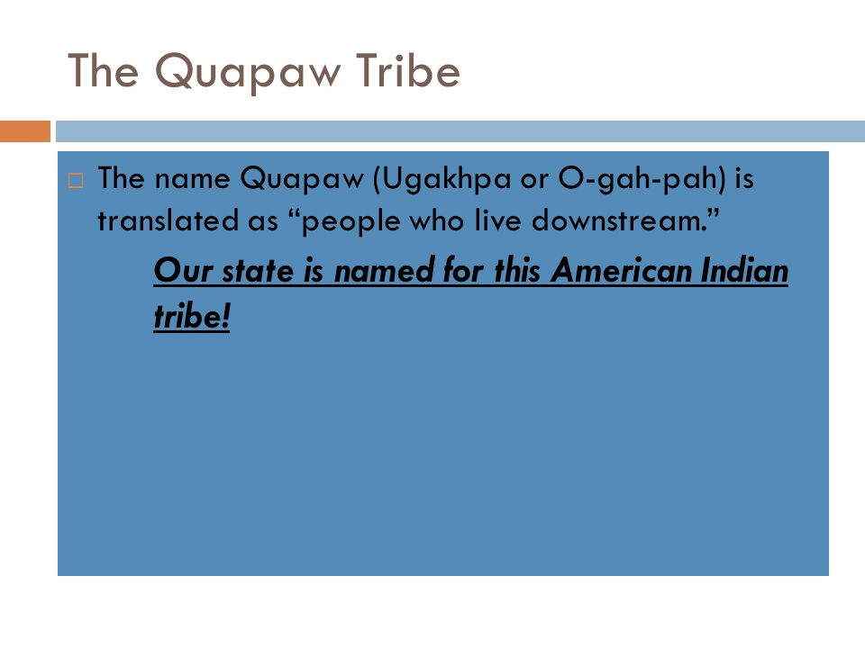 """The Quapaw Tribe  The name Quapaw (Ugakhpa or O-gah-pah) is translated as """"people who live downstream."""" Our state is named for this American Indian t"""
