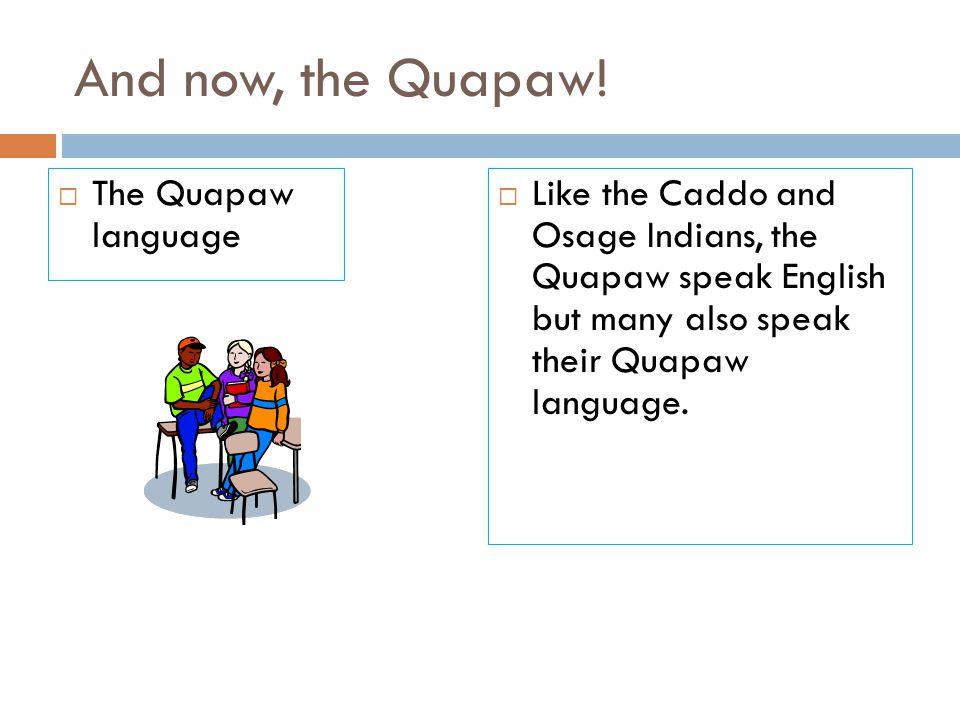 And now, the Quapaw!  The Quapaw language  Like the Caddo and Osage Indians, the Quapaw speak English but many also speak their Quapaw language.