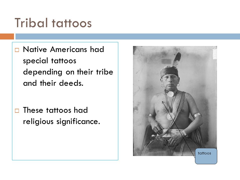 Tribal tattoos  Native Americans had special tattoos depending on their tribe and their deeds.  These tattoos had religious significance. tattoos