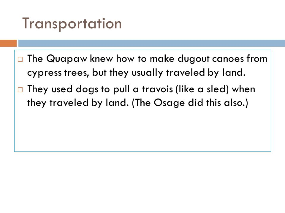 Transportation  The Quapaw knew how to make dugout canoes from cypress trees, but they usually traveled by land.  They used dogs to pull a travois (
