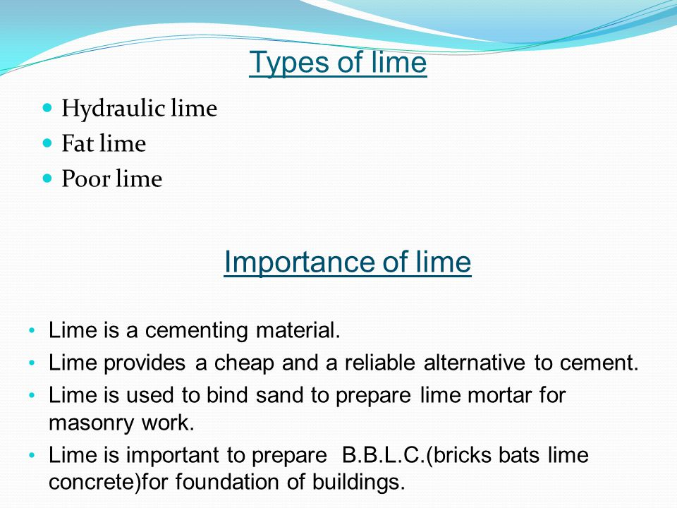 Types of lime Hydraulic lime Fat lime Poor lime Importance of lime Lime is a cementing material.