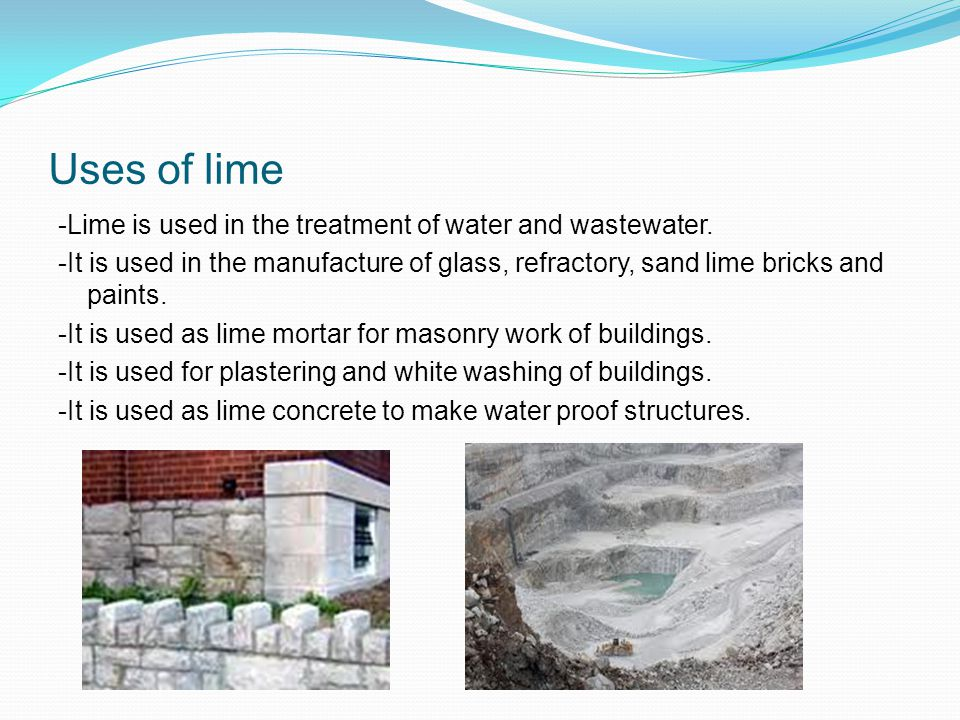 Uses of lime -Lime is used in the treatment of water and wastewater.