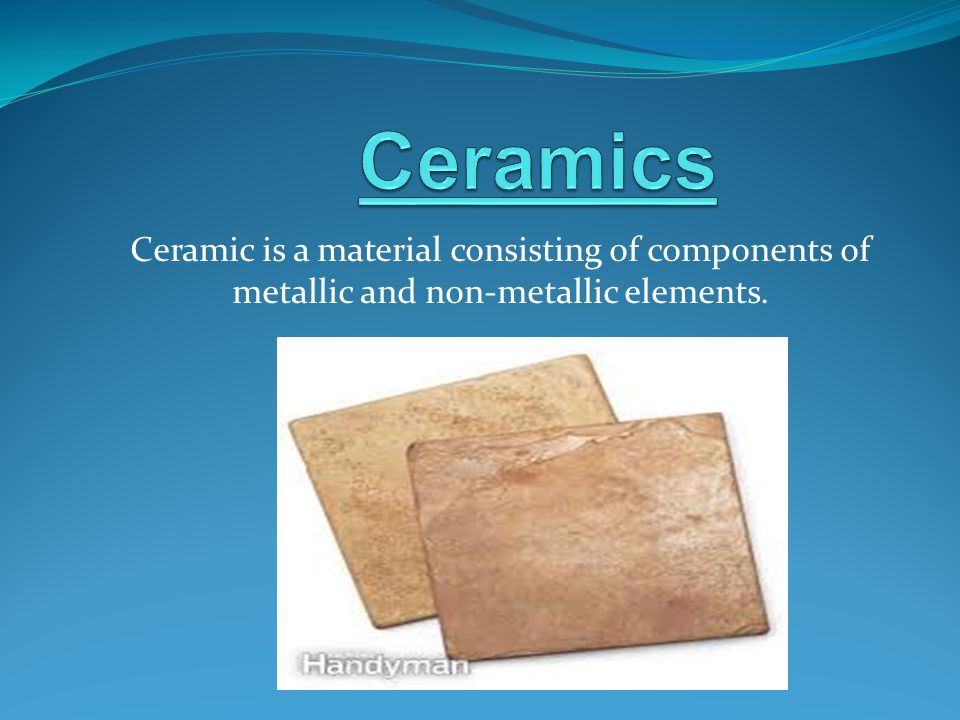 Ceramic is a material consisting of components of metallic and non-metallic elements.
