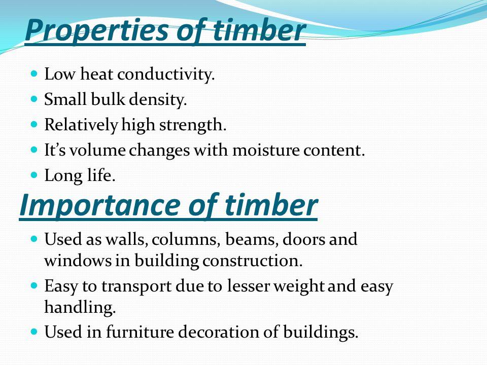 Properties of timber Low heat conductivity. Small bulk density. Relatively high strength. It's volume changes with moisture content. Long life. Import
