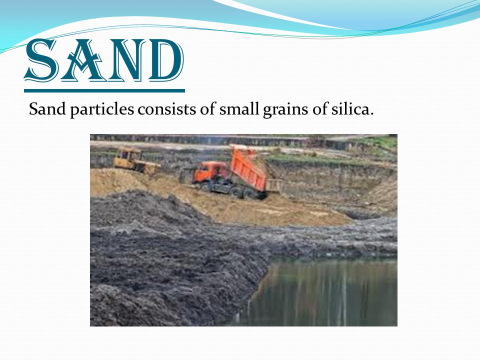 SAND Sand particles consists of small grains of silica.
