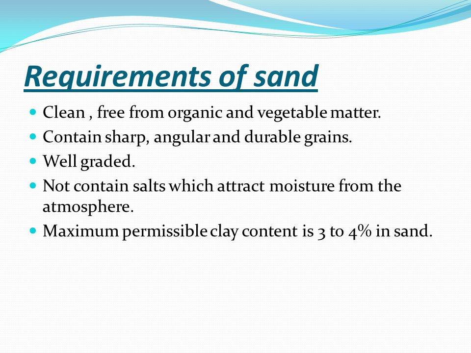Requirements of sand Clean, free from organic and vegetable matter.