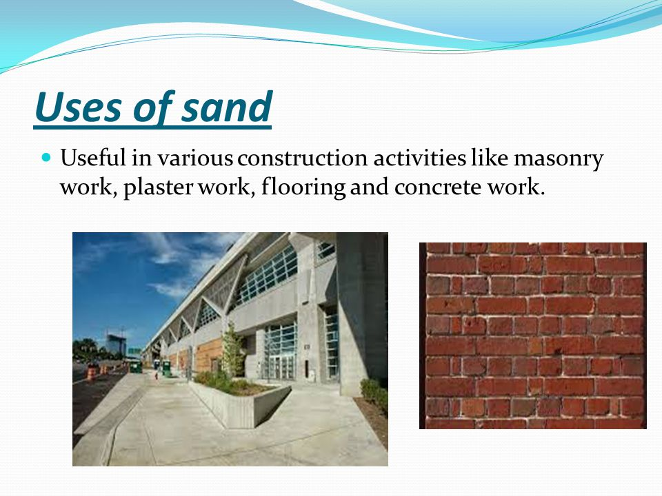Uses of sand Useful in various construction activities like masonry work, plaster work, flooring and concrete work.