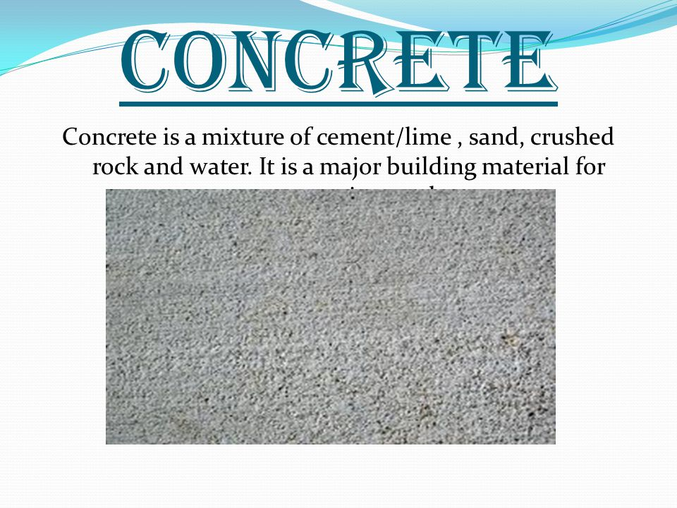 CONCRETE Concrete is a mixture of cement/lime, sand, crushed rock and water.