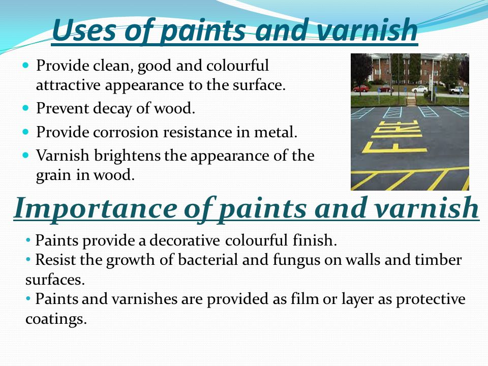 Uses of paints and varnish Provide clean, good and colourful attractive appearance to the surface. Prevent decay of wood. Provide corrosion resistance