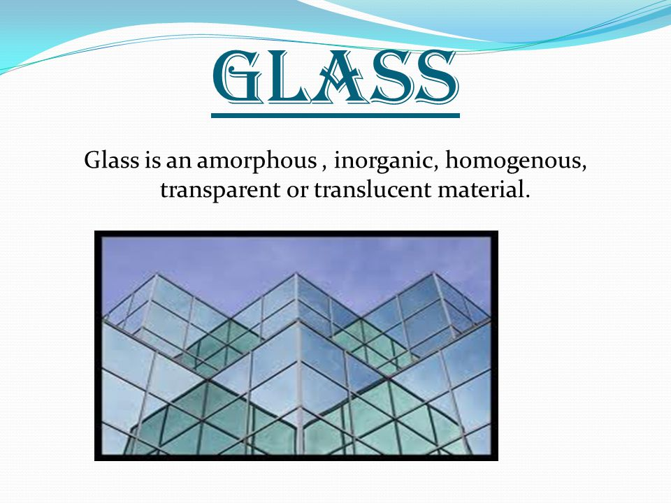 GLASS Glass is an amorphous, inorganic, homogenous, transparent or translucent material.