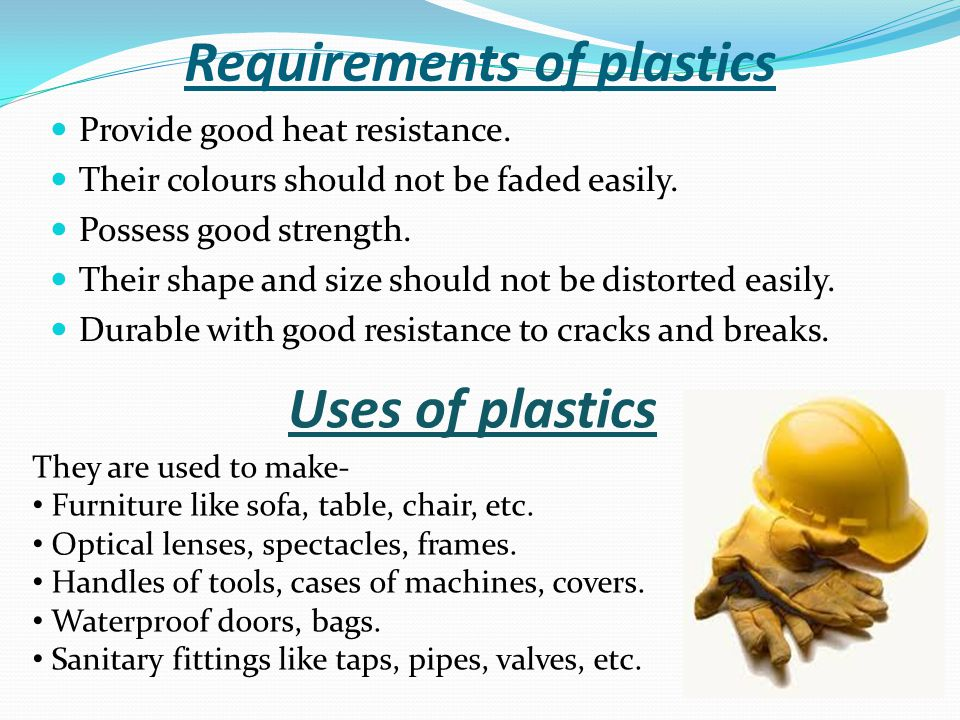 Requirements of plastics Provide good heat resistance. Their colours should not be faded easily. Possess good strength. Their shape and size should no