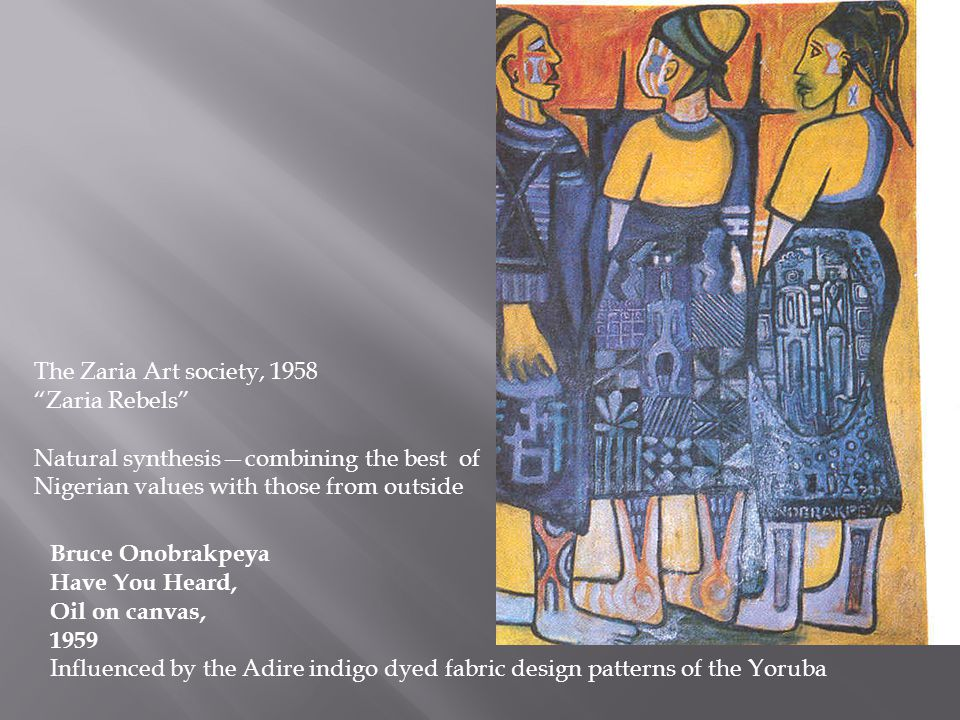 Bruce Onobrakpeya Have You Heard, Oil on canvas, 1959 Influenced by the Adire indigo dyed fabric design patterns of the Yoruba The Zaria Art society, 1958 Zaria Rebels Natural synthesis—combining the best of Nigerian values with those from outside