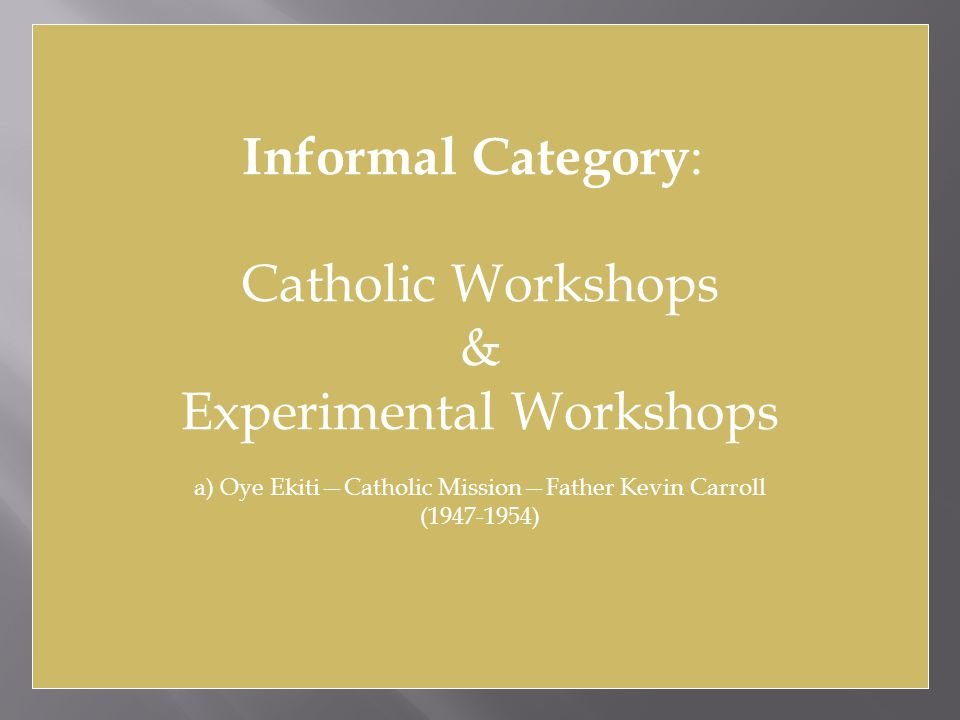 Informal Category : Catholic Workshops & Experimental Workshops a) Oye Ekiti—Catholic Mission—Father Kevin Carroll (1947-1954)