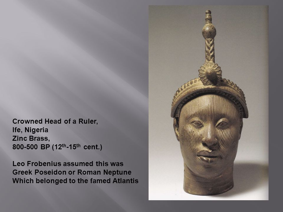 Crowned Head of a Ruler, Ife, Nigeria Zinc Brass, 800-500 BP (12 th -15 th cent.) Leo Frobenius assumed this was Greek Poseidon or Roman Neptune Which belonged to the famed Atlantis