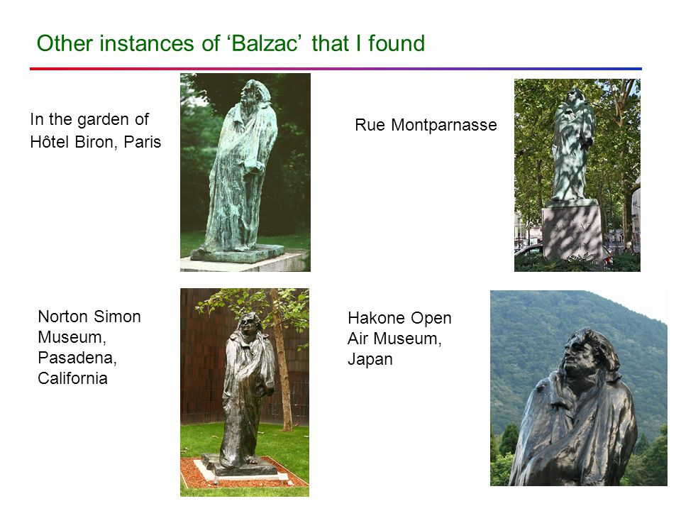 Other instances of 'Balzac' that I found In the garden of Hôtel Biron, Paris Rue Montparnasse Norton Simon Museum, Pasadena, California Hakone Open Air Museum, Japan