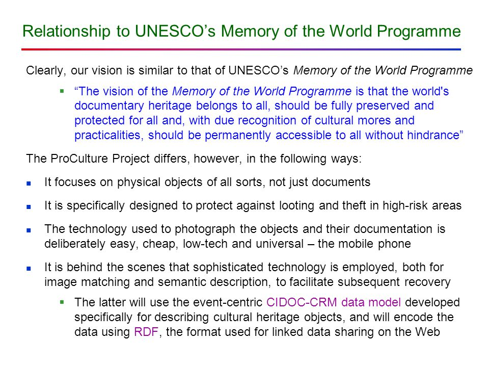 Relationship to UNESCO's Memory of the World Programme Clearly, our vision is similar to that of UNESCO's Memory of the World Programme  The vision of the Memory of the World Programme is that the world s documentary heritage belongs to all, should be fully preserved and protected for all and, with due recognition of cultural mores and practicalities, should be permanently accessible to all without hindrance The ProCulture Project differs, however, in the following ways: It focuses on physical objects of all sorts, not just documents It is specifically designed to protect against looting and theft in high-risk areas The technology used to photograph the objects and their documentation is deliberately easy, cheap, low-tech and universal – the mobile phone It is behind the scenes that sophisticated technology is employed, both for image matching and semantic description, to facilitate subsequent recovery  The latter will use the event-centric CIDOC-CRM data model developed specifically for describing cultural heritage objects, and will encode the data using RDF, the format used for linked data sharing on the Web