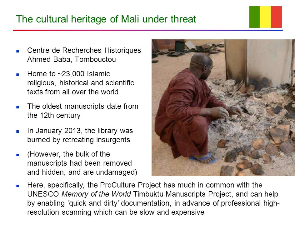 The cultural heritage of Mali under threat Centre de Recherches Historiques Ahmed Baba, Tombouctou Home to ~23,000 Islamic religious, historical and scientific texts from all over the world The oldest manuscripts date from the 12th century In January 2013, the library was burned by retreating insurgents (However, the bulk of the manuscripts had been removed and hidden, and are undamaged) Here, specifically, the ProCulture Project has much in common with the UNESCO Memory of the World Timbuktu Manuscripts Project, and can help by enabling 'quick and dirty' documentation, in advance of professional high- resolution scanning which can be slow and expensive