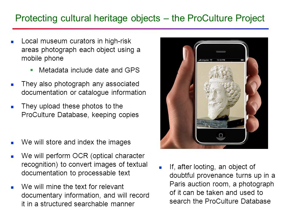 Protecting cultural heritage objects – the ProCulture Project Local museum curators in high-risk areas photograph each object using a mobile phone  Metadata include date and GPS They also photograph any associated documentation or catalogue information They upload these photos to the ProCulture Database, keeping copies We will store and index the images We will perform OCR (optical character recognition) to convert images of textual documentation to processable text We will mine the text for relevant documentary information, and will record it in a structured searchable manner If, after looting, an object of doubtful provenance turns up in a Paris auction room, a photograph of it can be taken and used to search the ProCulture Database