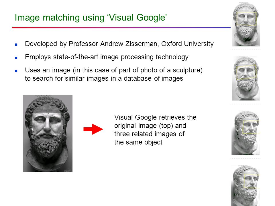 Image matching using 'Visual Google' Developed by Professor Andrew Zisserman, Oxford University Employs state-of-the-art image processing technology U
