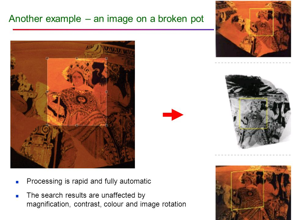 Another example – an image on a broken pot Processing is rapid and fully automatic The search results are unaffected by magnification, contrast, colou