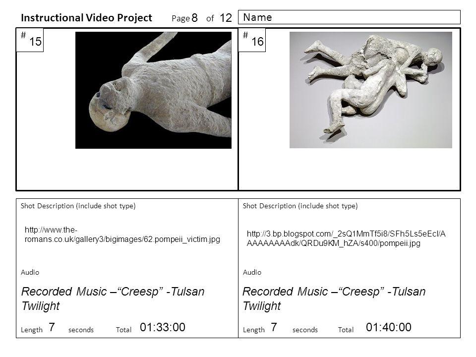 Shot Description (include shot type) Audio Length seconds Total Shot Description (include shot type) Audio LengthsecondsTotal Instructional Video Project Page of ## Name http://www.the- romans.co.uk/gallery3/bigimages/62.pompeii_victim.jpg http://3.bp.blogspot.com/_2sQ1MmTf5i8/SFh5Ls5eEcI/A AAAAAAAAdk/QRDu9KM_hZA/s400/pompeii.jpg 7701:33:0001:40:00 Recorded Music – Creesp -Tulsan Twilight 1615 812 Recorded Music – Creesp -Tulsan Twilight