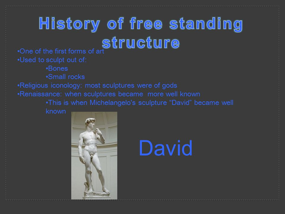 One of the first forms of art Used to sculpt out of: Bones Small rocks Religious iconology: most sculptures were of gods Renaissance: when sculptures became more well known This is when Michelangelo s sculpture David became well known David