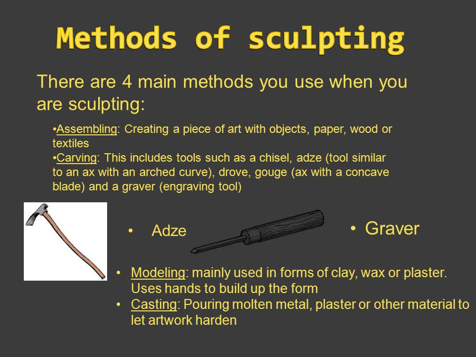 There are 4 main methods you use when you are sculpting: Assembling: Creating a piece of art with objects, paper, wood or textiles Carving: This includes tools such as a chisel, adze (tool similar to an ax with an arched curve), drove, gouge (ax with a concave blade) and a graver (engraving tool) Adze Graver Modeling: mainly used in forms of clay, wax or plaster.