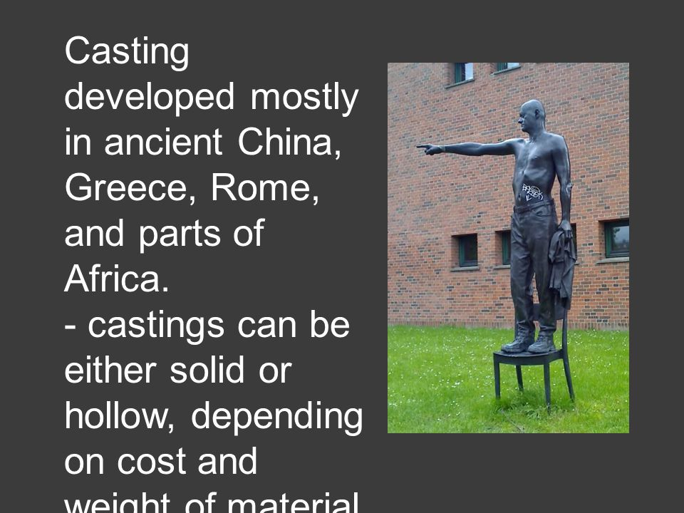 Casting developed mostly in ancient China, Greece, Rome, and parts of Africa.