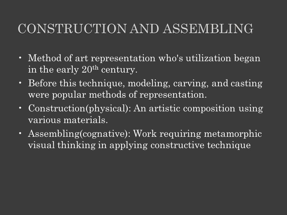 CONSTRUCTION AND ASSEMBLING Method of art representation who s utilization began in the early 20 th century.