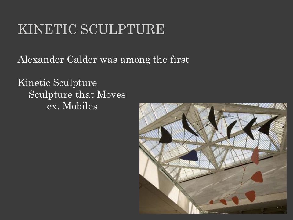 KINETIC SCULPTURE Alexander Calder was among the first Kinetic Sculpture Sculpture that Moves ex.