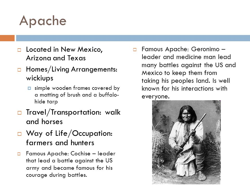 Apache  Located in New Mexico, Arizona and Texas  Homes/Living Arrangements: w ickiups  simple wooden frames covered by a matting of brush and a buffalo- hide tarp  Travel/Transportation: walk and horses  Way of Life/Occupation: farmers and hunters  Famous Apache: Cochise – leader that lead a battle against the US army and became famous for his courage during battles.