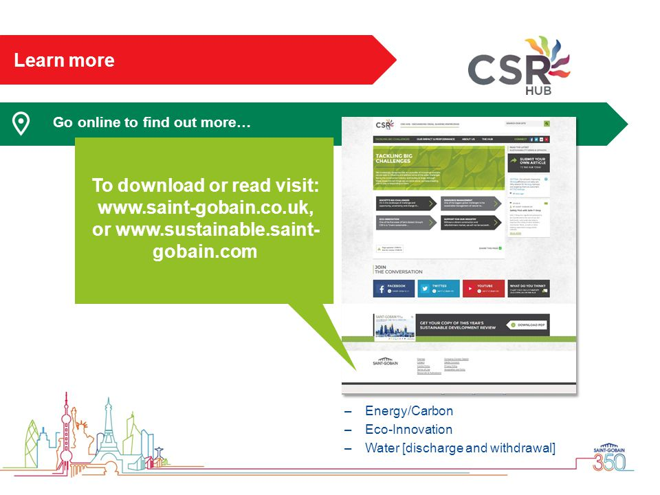 Learn more Go online to find out more… –Energy/Carbon –Eco-Innovation –Water [discharge and withdrawal] To download or read visit: www.saint-gobain.co