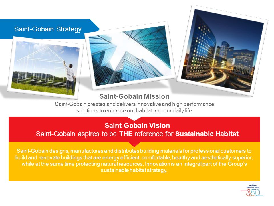 Saint-Gobain Strategy Saint-Gobain designs, manufactures and distributes building materials for professional customers to build and renovate buildings that are energy efficient, comfortable, healthy and aesthetically superior, while at the same time protecting natural resources.