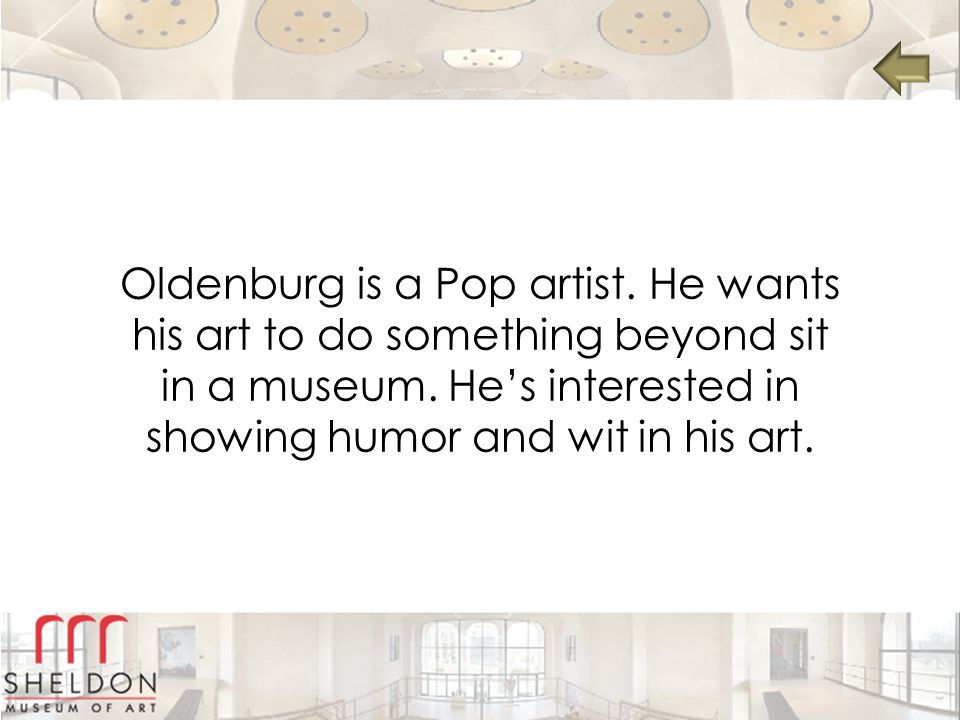 Oldenburg is a Pop artist.He wants his art to do something beyond sit in a museum.