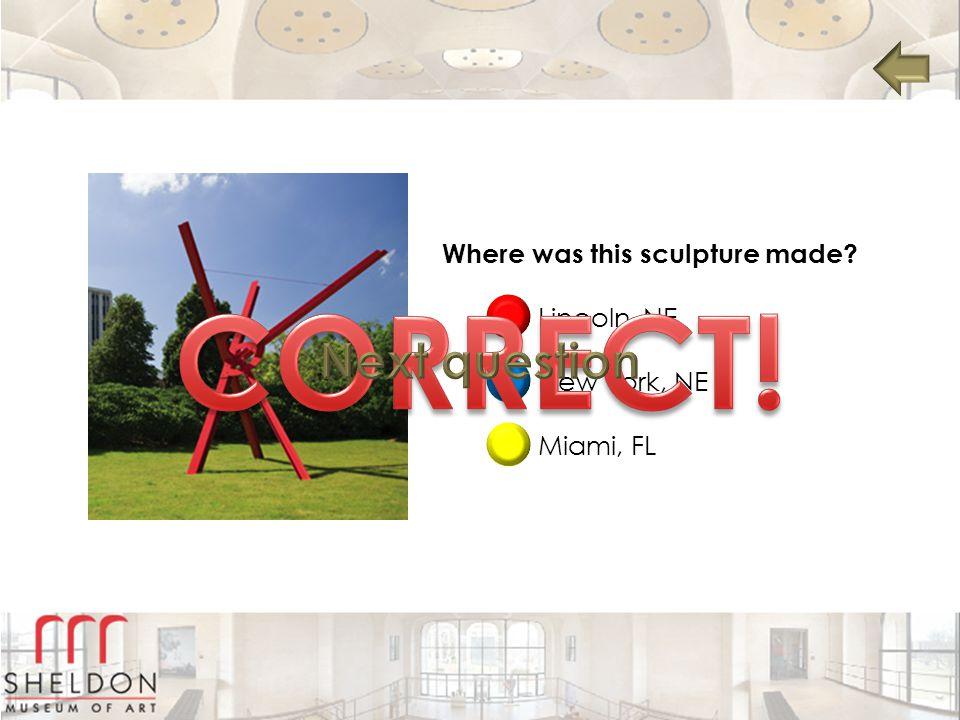 Where was this sculpture made? Lincoln, NE New York, NE Miami, FL