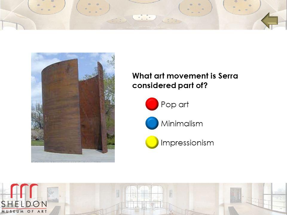 What art movement is Serra considered part of? Pop art Minimalism Impressionism
