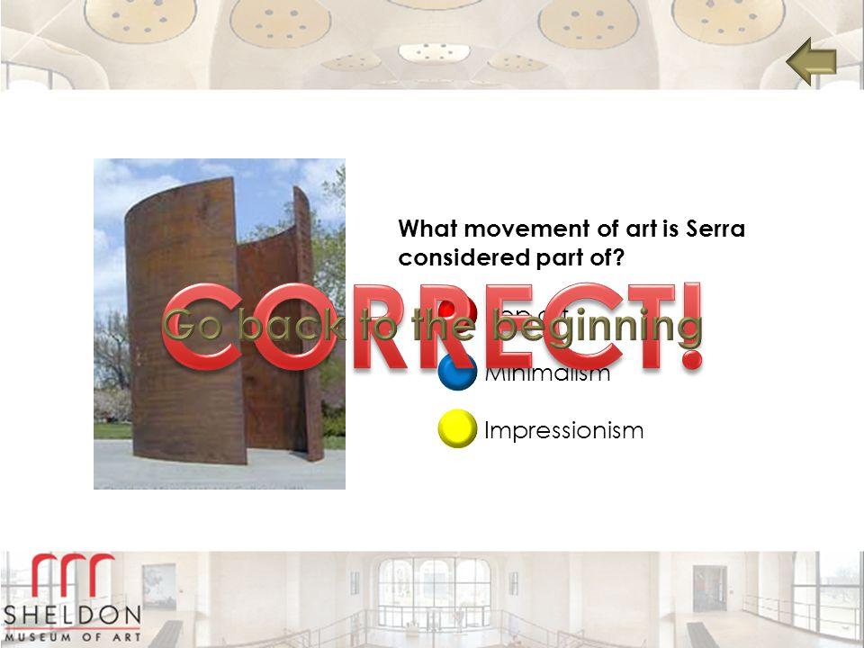 What movement of art is Serra considered part of? Pop art Minimalism Impressionism