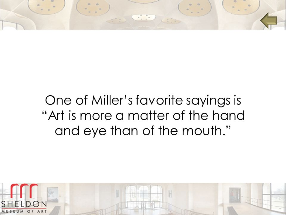 One of Miller's favorite sayings is Art is more a matter of the hand and eye than of the mouth.