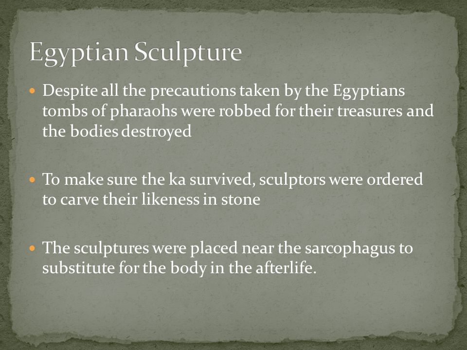 Despite all the precautions taken by the Egyptians tombs of pharaohs were robbed for their treasures and the bodies destroyed To make sure the ka survived, sculptors were ordered to carve their likeness in stone The sculptures were placed near the sarcophagus to substitute for the body in the afterlife.