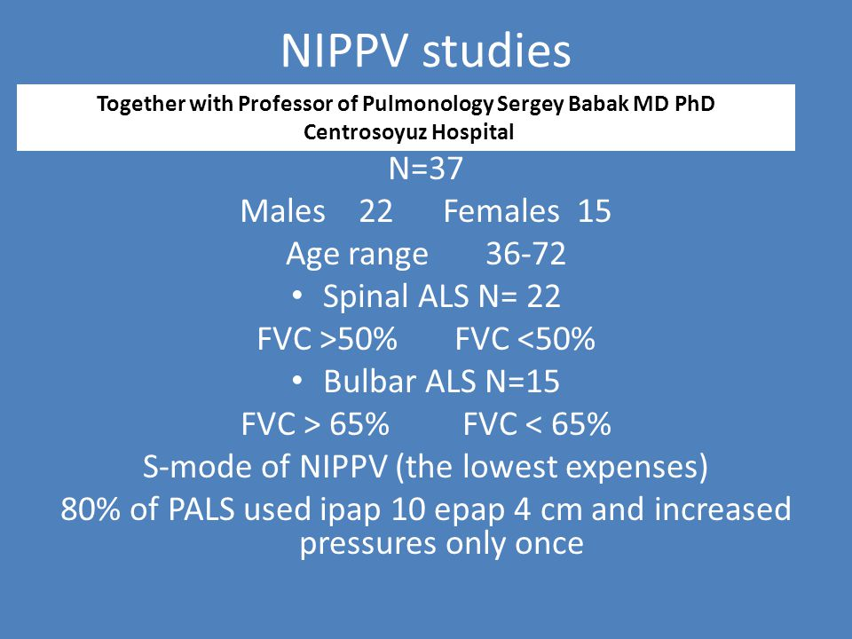 NIPPV studies N=37 Males 22 Females 15 Age range 36-72 Spinal ALS N= 22 FVC >50% FVC <50% Bulbar ALS N=15 FVC > 65% FVC < 65% S-mode of NIPPV (the lowest expenses) 80% of PALS used ipap 10 epap 4 cm and increased pressures only once Together with Professor of Pulmonology Sergey Babak MD PhD Centrosoyuz Hospital