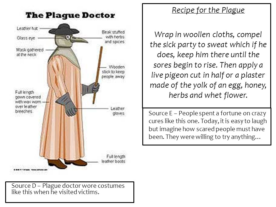 Source D – Plague doctor wore costumes like this when he visited victims. Recipe for the Plague Wrap in woollen cloths, compel the sick party to sweat