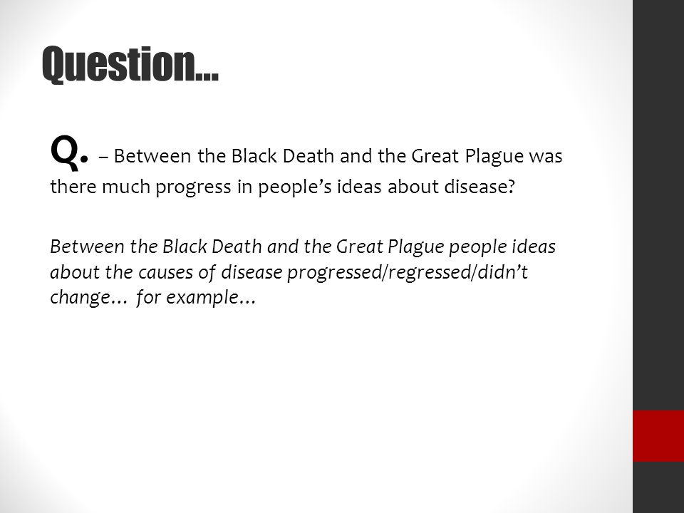 Question… Q. – Between the Black Death and the Great Plague was there much progress in people's ideas about disease? Between the Black Death and the G